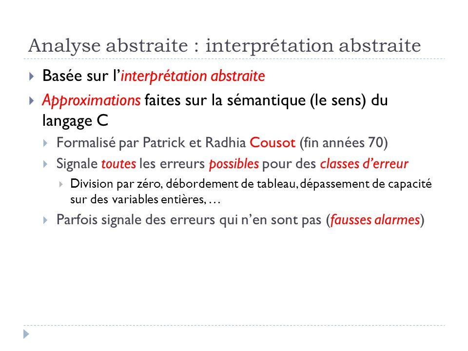 Analyse abstraite : interprétation abstraite Basée sur linterprétation abstraite Approximations faites sur la sémantique (le sens) du langage C Formal