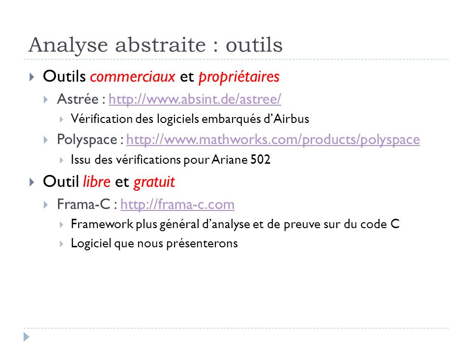 Analyse abstraite : outils Outils commerciaux et propriétaires Astrée : http://www.absint.de/astree/http://www.absint.de/astree/ Vérification des logi