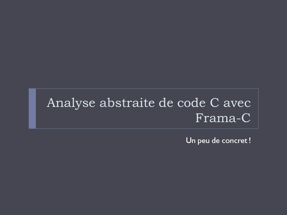 Analyse abstraite de code C avec Frama-C Un peu de concret !