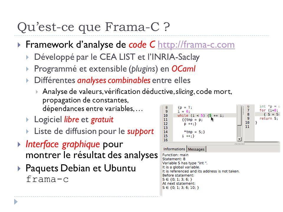 Quest-ce que Frama-C ? Framework danalyse de code C http://frama-c.comhttp://frama-c.com Développé par le CEA LIST et lINRIA-Saclay Programmé et exten