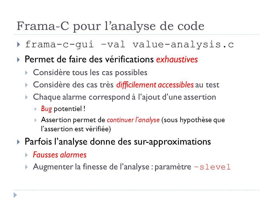 Frama-C pour lanalyse de code frama-c-gui –val value-analysis.c Permet de faire des vérifications exhaustives Considère tous les cas possibles Considè