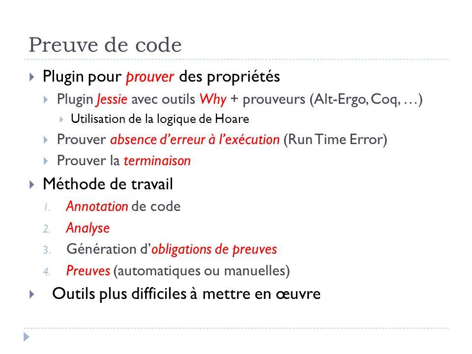 Preuve de code Plugin pour prouver des propriétés Plugin Jessie avec outils Why + prouveurs (Alt-Ergo, Coq, …) Utilisation de la logique de Hoare Prou