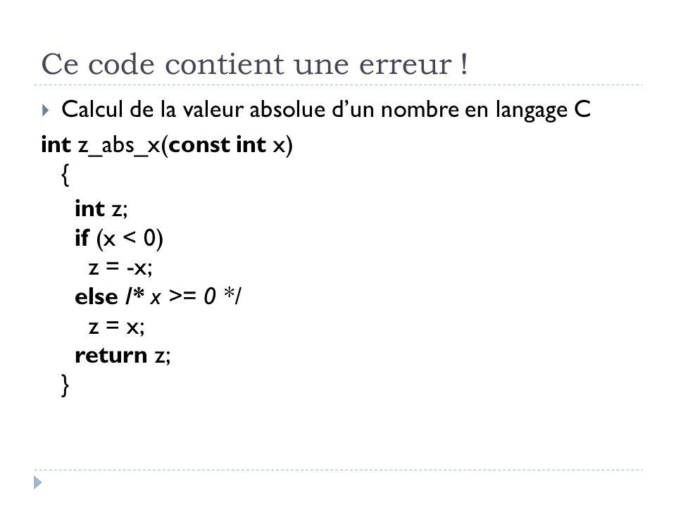 Ce code contient une erreur ! Calcul de la valeur absolue dun nombre en langage C int z_abs_x(const int x) { int z; if (x = 0 */ z = x; return z; }
