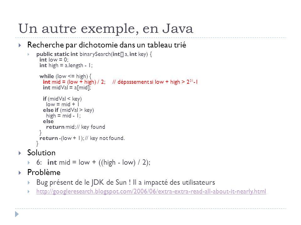 Un autre exemple, en Java Recherche par dichotomie dans un tableau trié public static int binarySearch(int[] a, int key) { int low = 0; int high = a.l