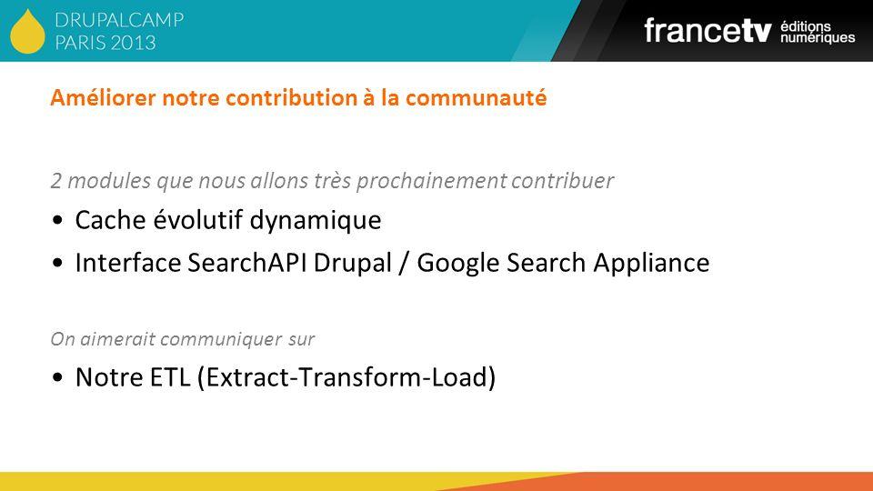 Améliorer notre contribution à la communauté 2 modules que nous allons très prochainement contribuer Cache évolutif dynamique Interface SearchAPI Drup