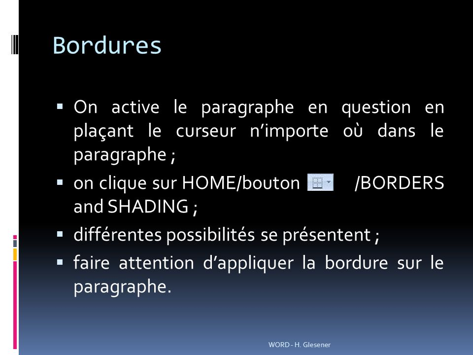 Bordures On active le paragraphe en question en plaçant le curseur nimporte où dans le paragraphe ; on clique sur HOME/bouton /BORDERS and SHADING ; différentes possibilités se présentent ; faire attention dappliquer la bordure sur le paragraphe.