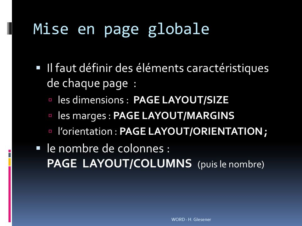Mise en page globale Il faut définir des éléments caractéristiques de chaque page : les dimensions : PAGE LAYOUT/SIZE les marges : PAGE LAYOUT/MARGINS lorientation : PAGE LAYOUT/ORIENTATION ; le nombre de colonnes : PAGE LAYOUT/COLUMNS (puis le nombre) WORD - H.