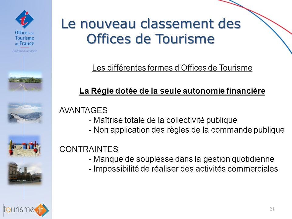 Le nouveau classement des Offices de Tourisme 21 Les différentes formes dOffices de Tourisme La Régie dotée de la seule autonomie financière AVANTAGES