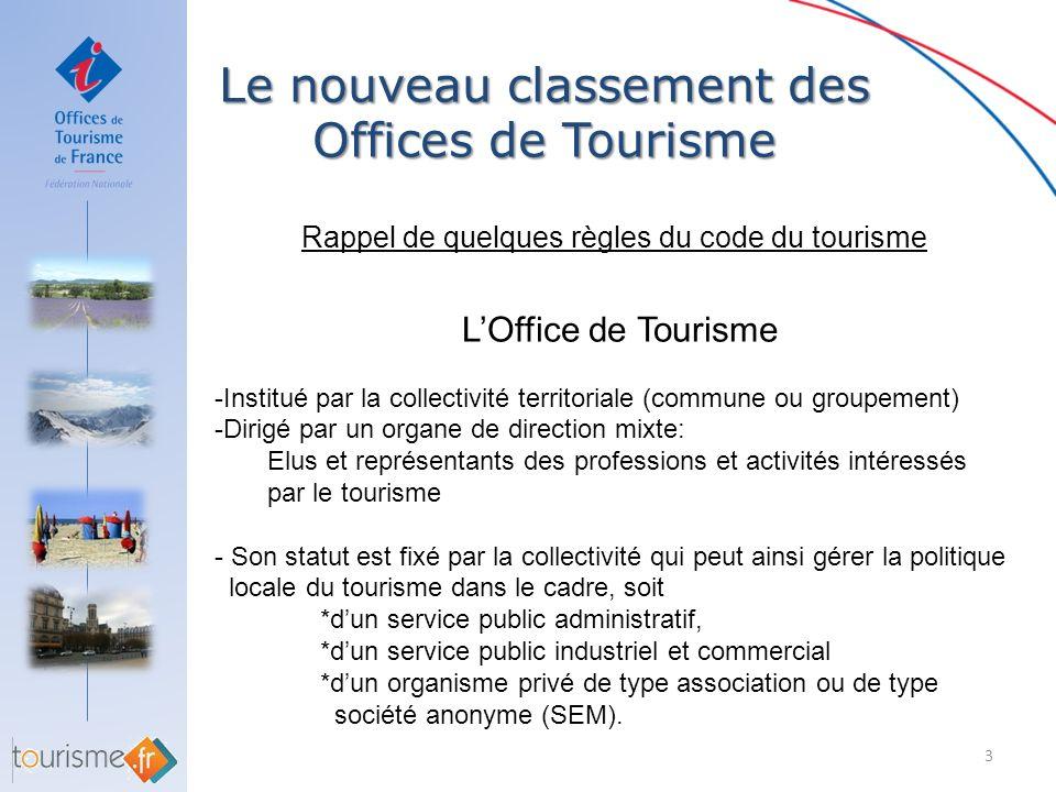 Le nouveau classement des Offices de Tourisme 4 Rappel de quelques règles du code du tourisme LOffice de Tourisme Peut créer des bureaux dinformation touristique, -temporaires ou permanents -en sinscrivant dans la saisonnalité touristique de la destination -non dotés de la personnalité morale