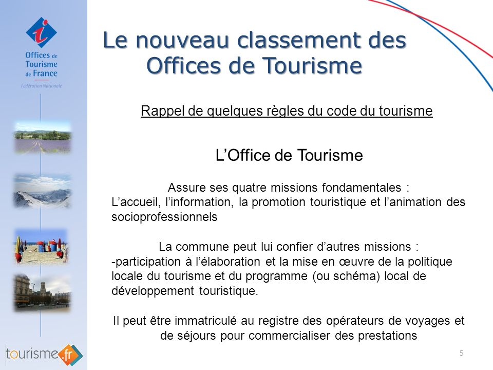 Le nouveau classement des Offices de Tourisme 5 Rappel de quelques règles du code du tourisme LOffice de Tourisme Assure ses quatre missions fondament