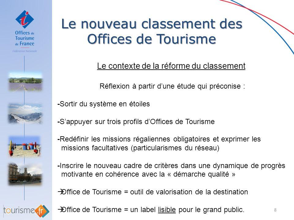 Le nouveau classement des Offices de Tourisme 8 Le contexte de la réforme du classement Réflexion à partir dune étude qui préconise : -Sortir du systè