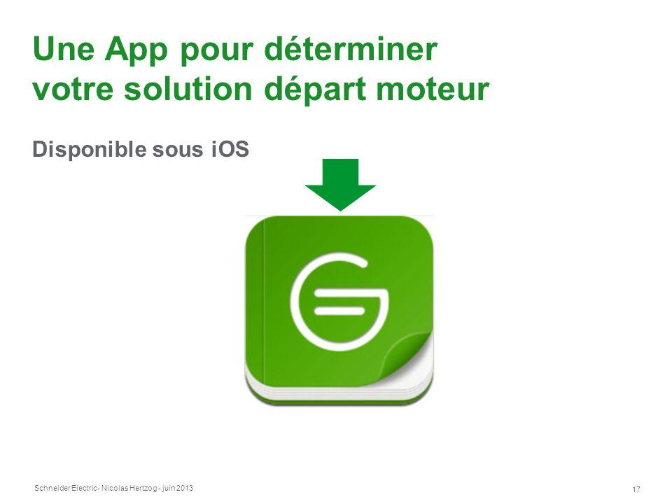 Schneider Electric 17 - Nicolas Hertzog - juin 2013 Une App pour déterminer votre solution départ moteur Disponible sous iOS