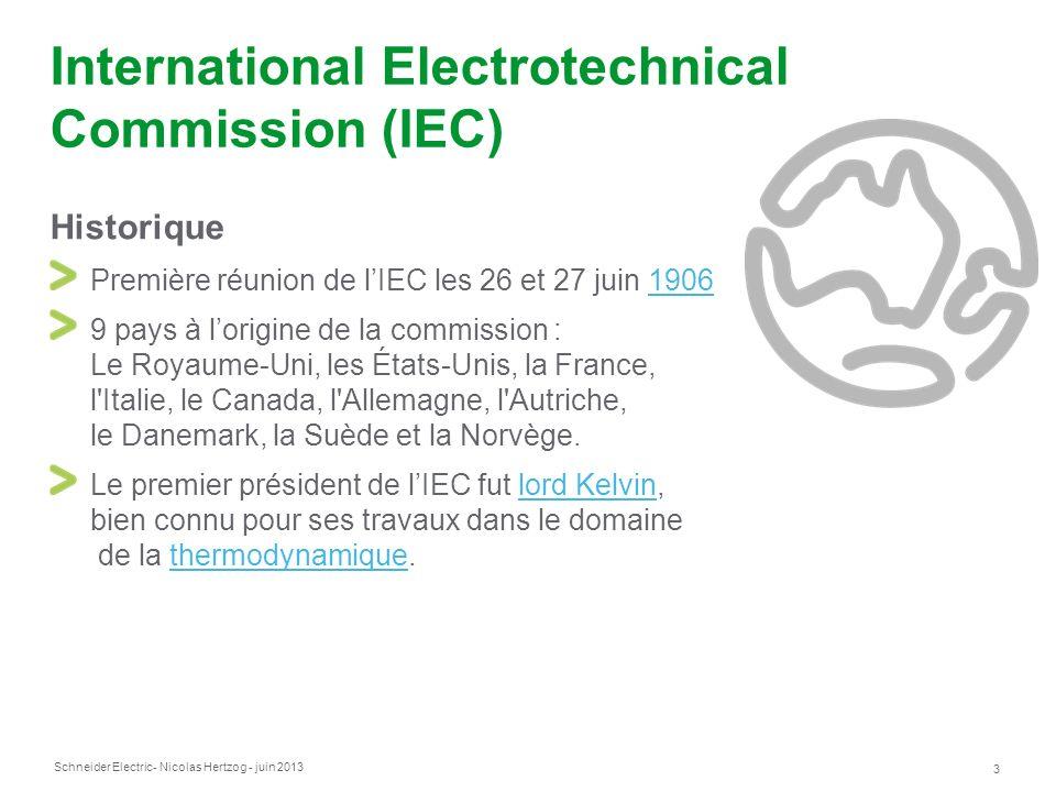 Schneider Electric 3 - Nicolas Hertzog - juin 2013 International Electrotechnical Commission (IEC) Historique Première réunion de lIEC les 26 et 27 juin 19061906 9 pays à lorigine de la commission : Le Royaume-Uni, les États-Unis, la France, l Italie, le Canada, l Allemagne, l Autriche, le Danemark, la Suède et la Norvège.