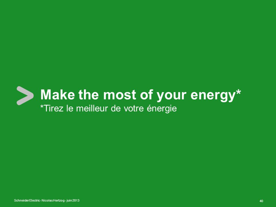 Schneider Electric 40 - Nicolas Hertzog - juin 2013 Make the most of your energy* *Tirez le meilleur de votre énergie