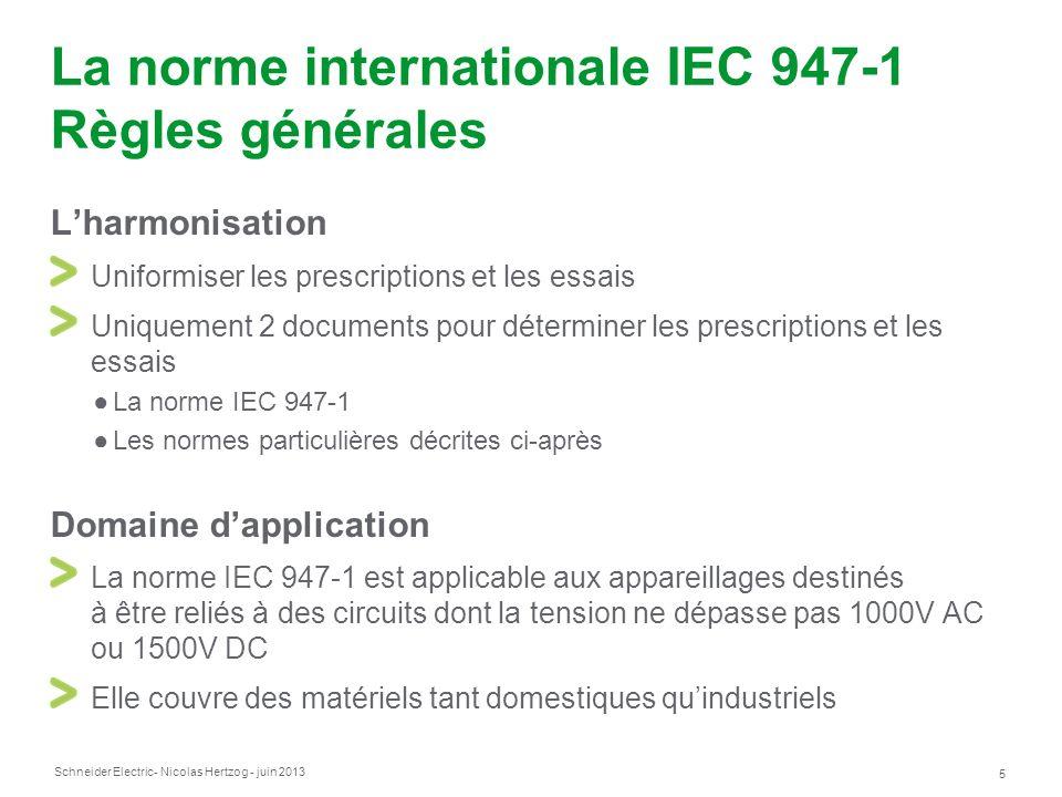 Schneider Electric 5 - Nicolas Hertzog - juin 2013 La norme internationale IEC 947-1 Règles générales Lharmonisation Uniformiser les prescriptions et