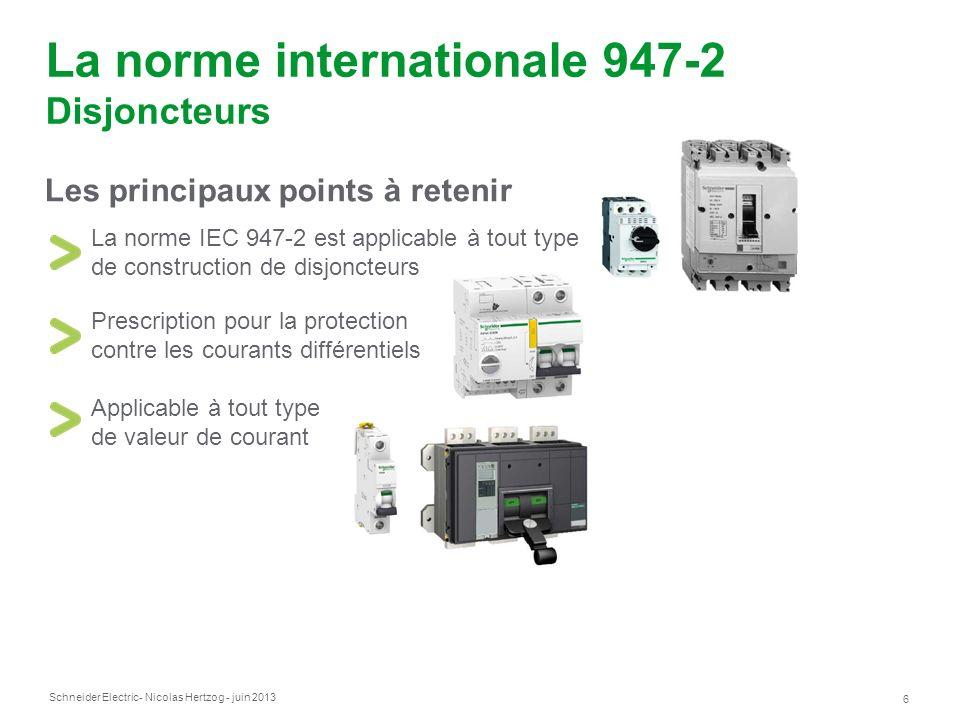 Schneider Electric 6 - Nicolas Hertzog - juin 2013 La norme internationale 947-2 Disjoncteurs La norme IEC 947-2 est applicable à tout type de constru