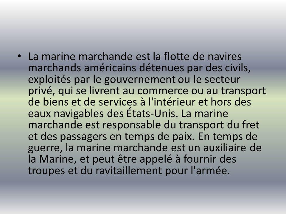 La marine marchande est la flotte de navires marchands américains détenues par des civils, exploités par le gouvernement ou le secteur privé, qui se livrent au commerce ou au transport de biens et de services à l intérieur et hors des eaux navigables des États-Unis.