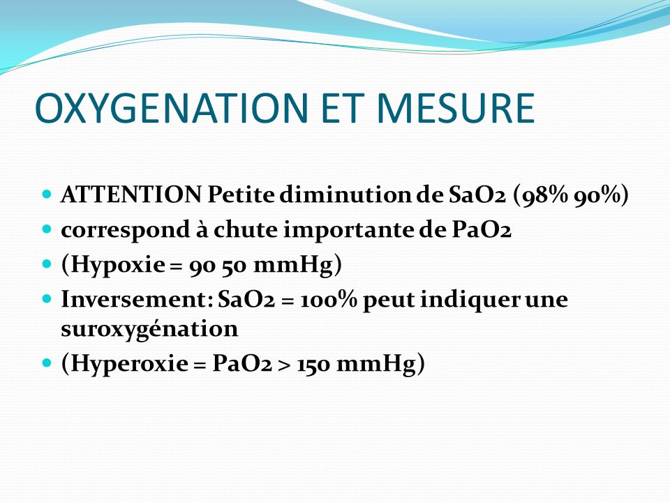 OXYGENATION ET MESURE ATTENTION Petite diminution de SaO2 (98% 90%) correspond à chute importante de PaO2 (Hypoxie = 90 50 mmHg) Inversement: SaO2 = 100% peut indiquer une suroxygénation (Hyperoxie = PaO2 > 150 mmHg)