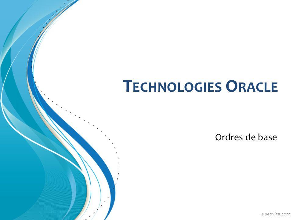 T ECHNOLOGIES O RACLE Ordres de base © sebvita.com