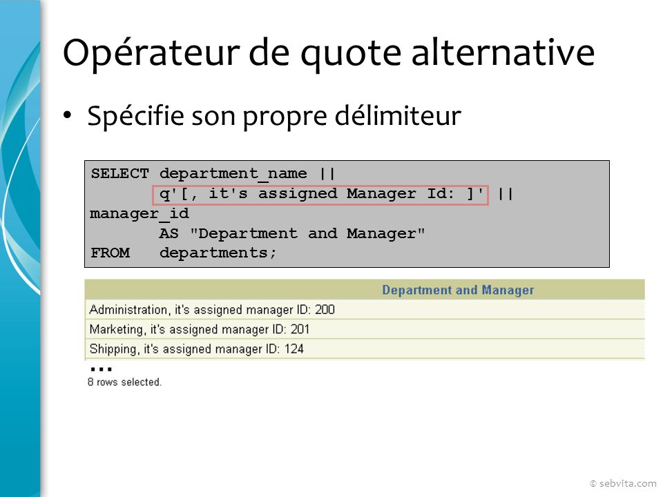 Opérateur de quote alternative Spécifie son propre délimiteur SELECT department_name || q [, it s assigned Manager Id: ] || manager_id AS Department and Manager FROM departments; © sebvita.com