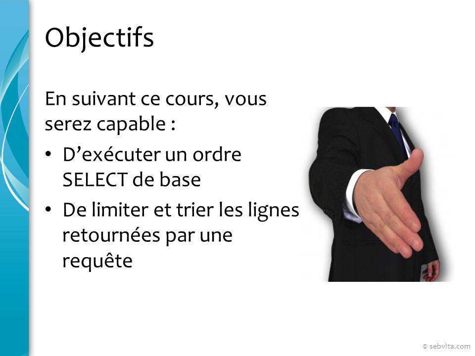 Objectifs En suivant ce cours, vous serez capable : Dexécuter un ordre SELECT de base De limiter et trier les lignes retournées par une requête © sebvita.com