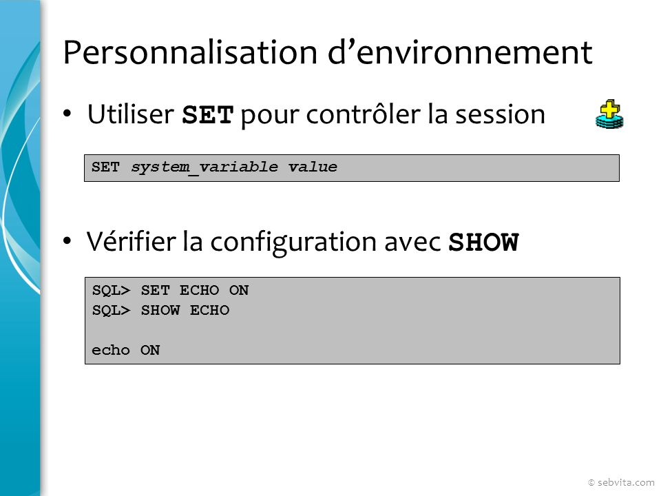 Personnalisation denvironnement Utiliser SET pour contrôler la session Vérifier la configuration avec SHOW SET system_variable value SQL> SET ECHO ON SQL> SHOW ECHO echo ON © sebvita.com