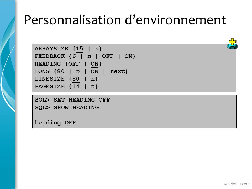 Personnalisation denvironnement ARRAYSIZE {15 | n} FEEDBACK {6 | n | OFF | ON} HEADING {OFF | ON} LONG {80 | n | ON | text} LINESIZE {80 | n} PAGESIZE {14 | n} SQL> SET HEADING OFF SQL> SHOW HEADING heading OFF © sebvita.com