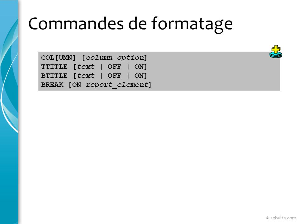 Commandes de formatage COL[UMN] [column option] TTITLE [text | OFF | ON] BTITLE [text | OFF | ON] BREAK [ON report_element] © sebvita.com
