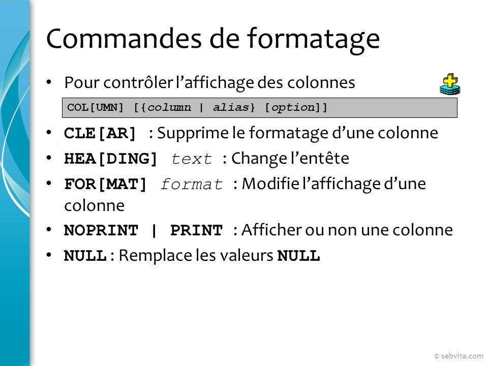 Commandes de formatage Pour contrôler laffichage des colonnes CLE[AR] : Supprime le formatage dune colonne HEA[DING] text : Change lentête FOR[MAT] format : Modifie laffichage dune colonne NOPRINT | PRINT : Afficher ou non une colonne NULL : Remplace les valeurs NULL COL[UMN] [{column | alias} [option]] © sebvita.com