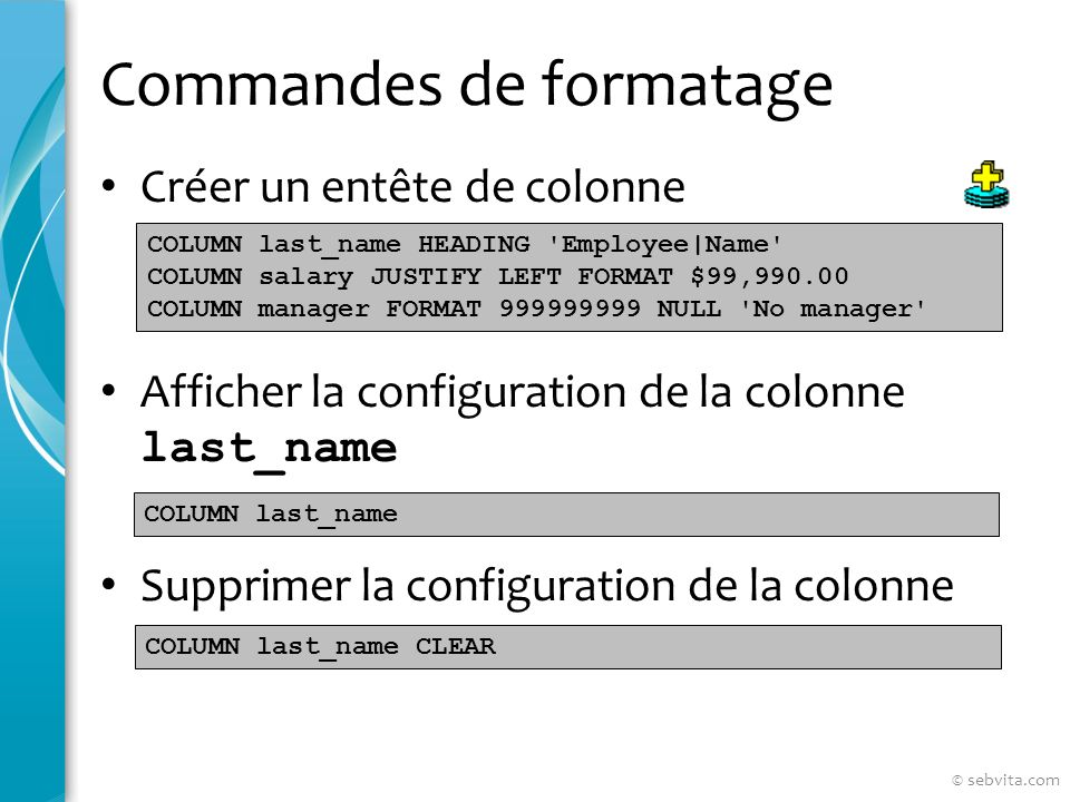 Commandes de formatage Créer un entête de colonne Afficher la configuration de la colonne last_name Supprimer la configuration de la colonne COLUMN last_name HEADING Employee|Name COLUMN salary JUSTIFY LEFT FORMAT $99,990.00 COLUMN manager FORMAT 999999999 NULL No manager COLUMN last_name COLUMN last_name CLEAR © sebvita.com