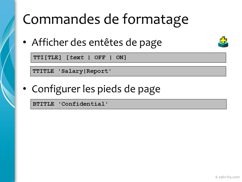 Commandes de formatage Afficher des entêtes de page Configurer les pieds de page TTI[TLE] [text | OFF | ON] TTITLE Salary|Report BTITLE Confidential © sebvita.com