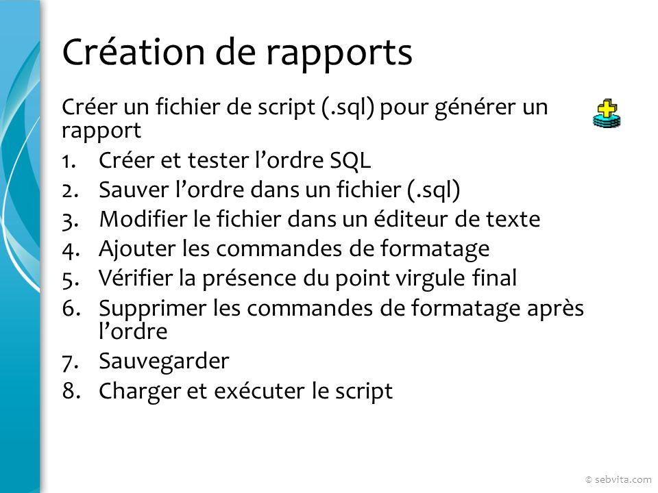 Création de rapports Créer un fichier de script (.sql) pour générer un rapport 1.Créer et tester lordre SQL 2.Sauver lordre dans un fichier (.sql) 3.Modifier le fichier dans un éditeur de texte 4.Ajouter les commandes de formatage 5.Vérifier la présence du point virgule final 6.Supprimer les commandes de formatage après lordre 7.Sauvegarder 8.Charger et exécuter le script © sebvita.com