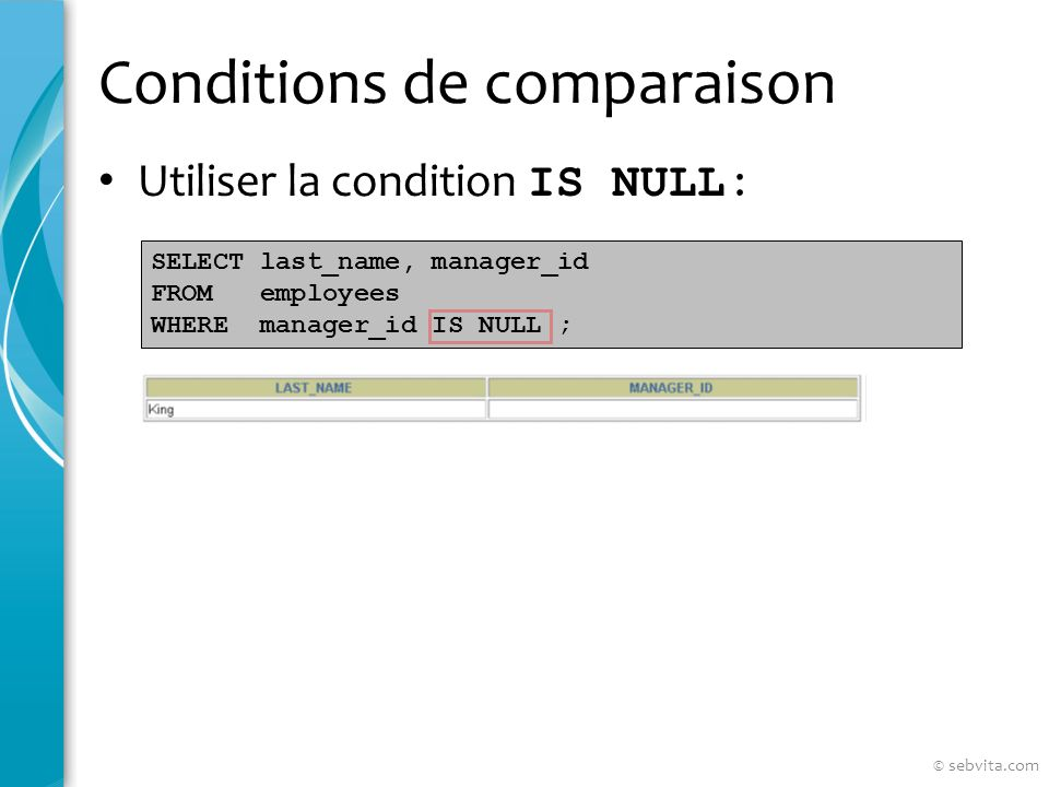 Conditions de comparaison Utiliser la condition IS NULL : SELECT last_name, manager_id FROM employees WHERE manager_id IS NULL ; © sebvita.com