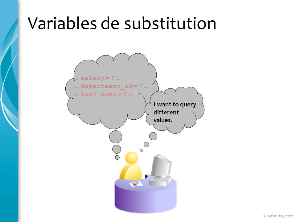 Variables de substitution... salary = ?...... department_id = ?...... last_name = ?... I want to query different values. © sebvita.com