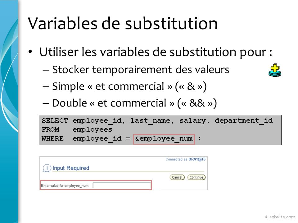 Variables de substitution Utiliser les variables de substitution pour : – Stocker temporairement des valeurs – Simple « et commercial » (« & ») – Double « et commercial » (« && ») SELECT employee_id, last_name, salary, department_id FROM employees WHERE employee_id = &employee_num ; © sebvita.com