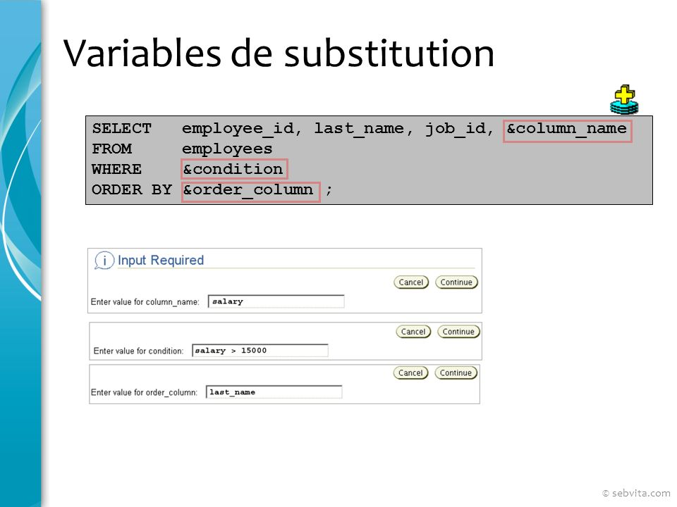 Variables de substitution SELECT employee_id, last_name, job_id, &column_name FROM employees WHERE &condition ORDER BY &order_column ; © sebvita.com