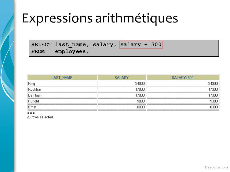 Expressions arithmétiques SELECT last_name, salary, 12*salary+100 FROM employees; SELECT last_name, salary, 12*(salary+100) FROM employees; © sebvita.com