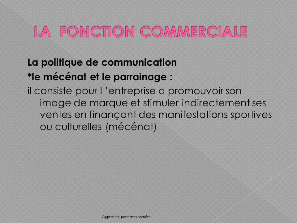 La politique de communication *le mécénat et le parrainage : il consiste pour l entreprise a promouvoir son image de marque et stimuler indirectement ses ventes en finançant des manifestations sportives ou culturelles (mécénat) Apprendre pour entreprendre