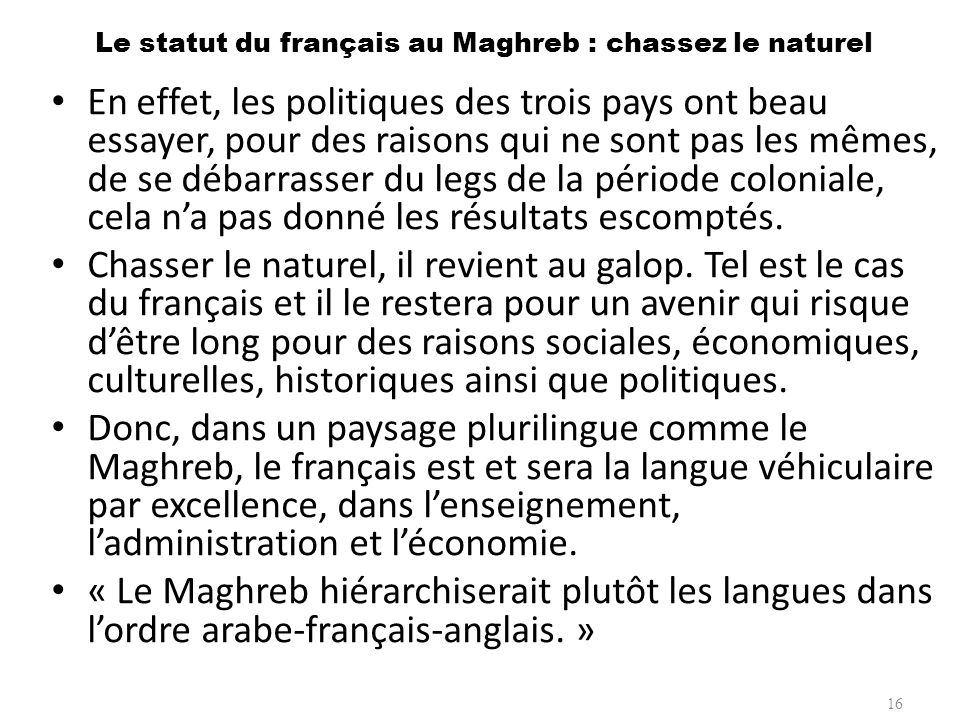 Le statut du français au Maghreb : chassez le naturel En effet, les politiques des trois pays ont beau essayer, pour des raisons qui ne sont pas les m