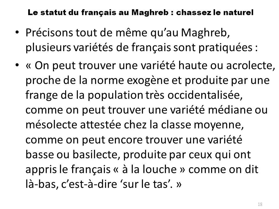 Le statut du français au Maghreb : chassez le naturel Précisons tout de même quau Maghreb, plusieurs variétés de français sont pratiquées : « On peut
