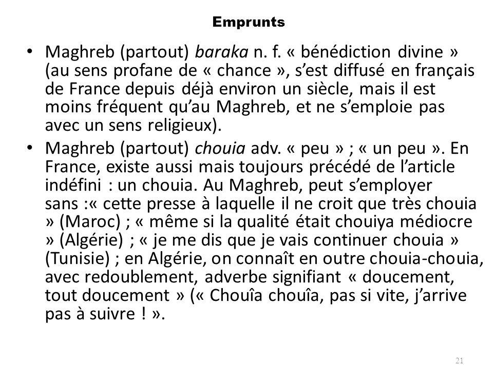 Emprunts Maghreb (partout) baraka n. f. « bénédiction divine » (au sens profane de « chance », sest diffusé en français de France depuis déjà environ