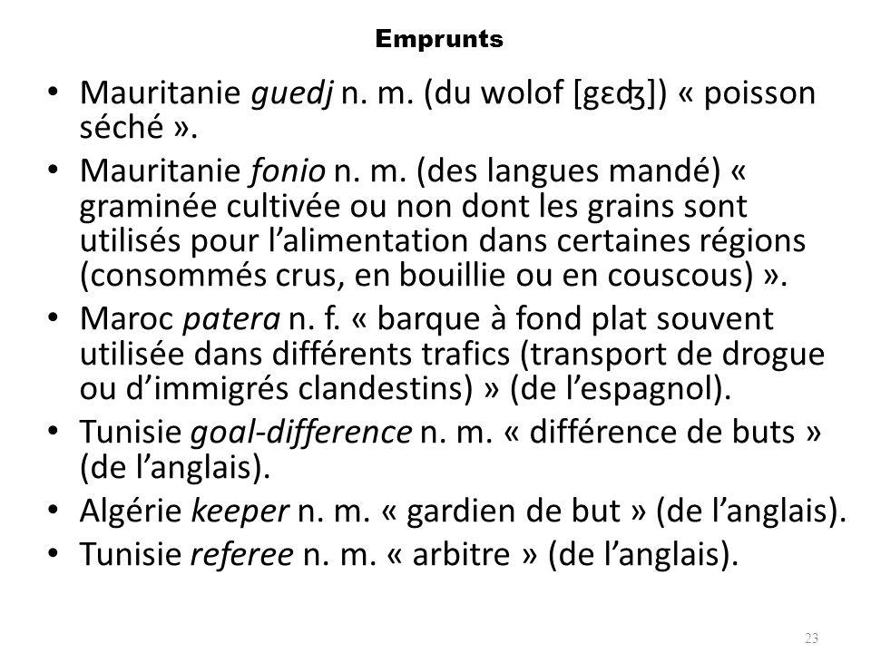 Emprunts Mauritanie guedj n. m. (du wolof [gɛʤ]) « poisson séché ». Mauritanie fonio n. m. (des langues mandé) « graminée cultivée ou non dont les gra
