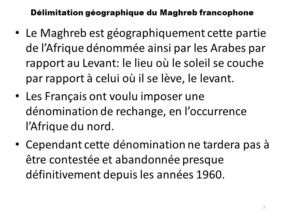 Délimitation géographique du Maghreb francophone Le Maghreb est géographiquement cette partie de lAfrique dénommée ainsi par les Arabes par rapport au