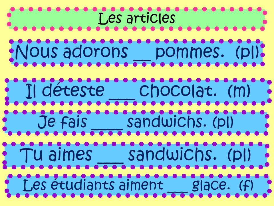 Les articles Nous adorons __ pommes. (pl) Il déteste ___ chocolat. (m) Je fais ____ sandwichs. (pl) Tu aimes ___ sandwichs. (pl) Les étudiants aiment