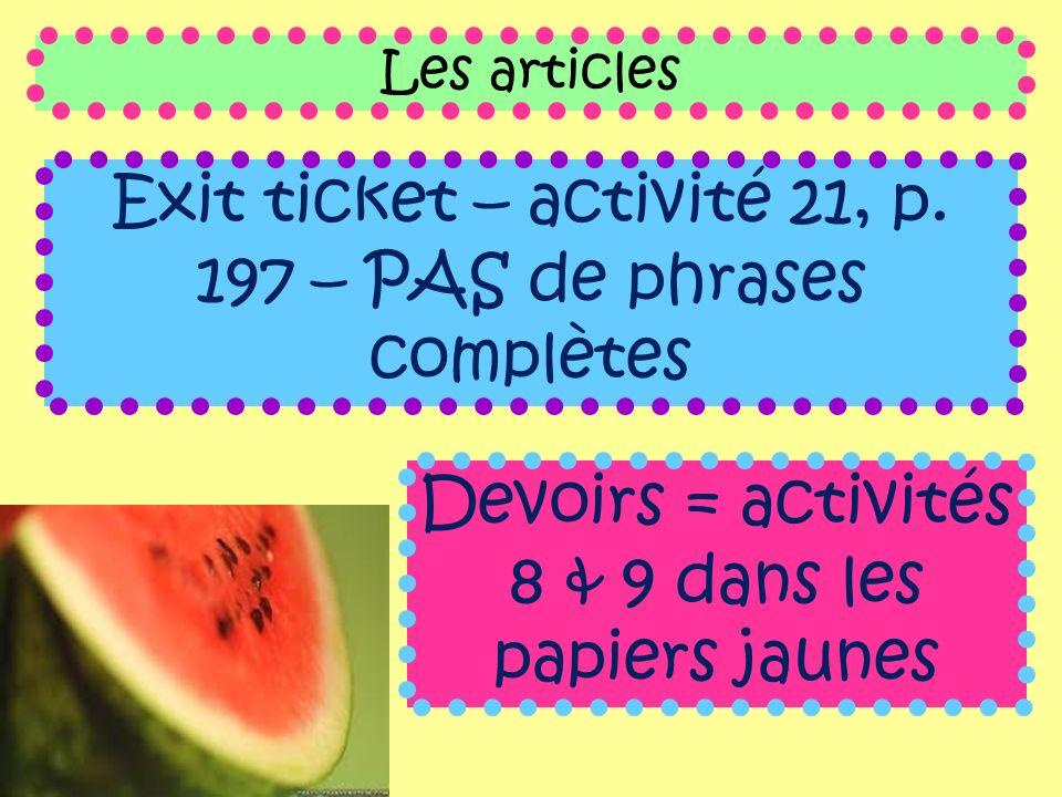 Les articles Exit ticket – activité 21, p. 197 – PAS de phrases complètes Devoirs = activités 8 & 9 dans les papiers jaunes