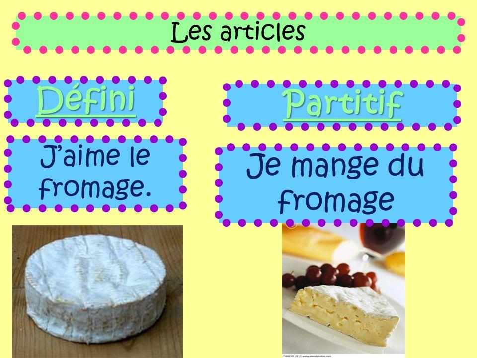 Les articles Défini Jaime le fromage. Partitif Je mange du fromage