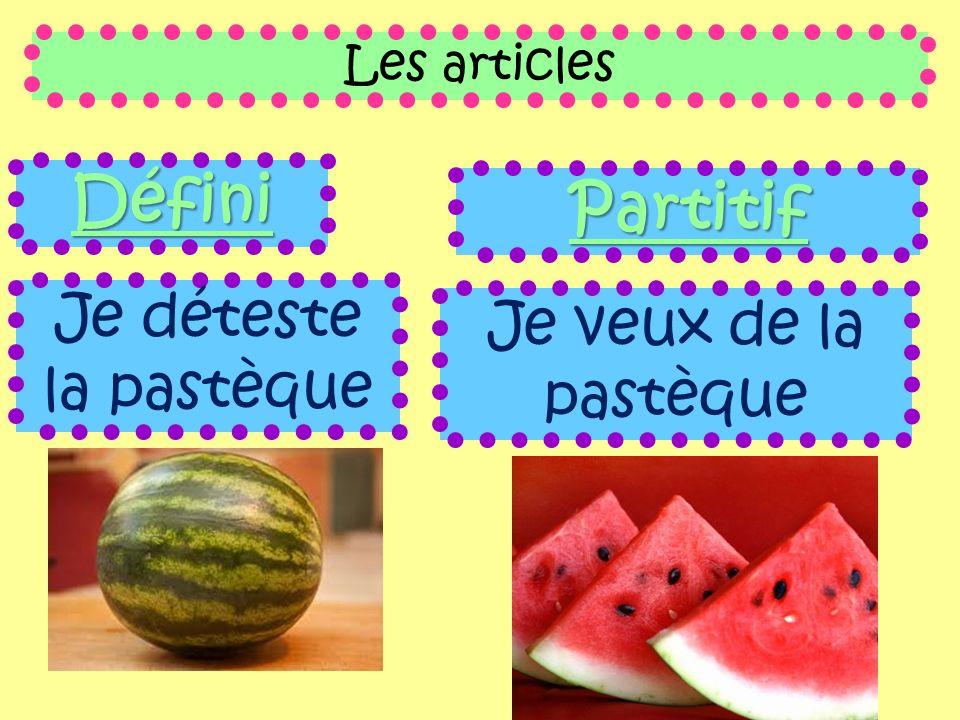 Les articles Défini Je déteste la pastèque Partitif Je veux de la pastèque