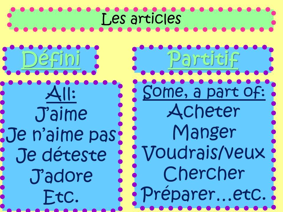 Les articles Défini All: Jaime Je naime pas Je déteste Jadore Etc. Partitif Some, a part of: Acheter Manger Voudrais/veux Chercher Préparer…etc.