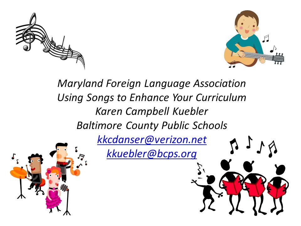 Maryland Foreign Language Association Using Songs to Enhance Your Curriculum Karen Campbell Kuebler Baltimore County Public Schools kkcdanser@verizon.net kkuebler@bcps.org
