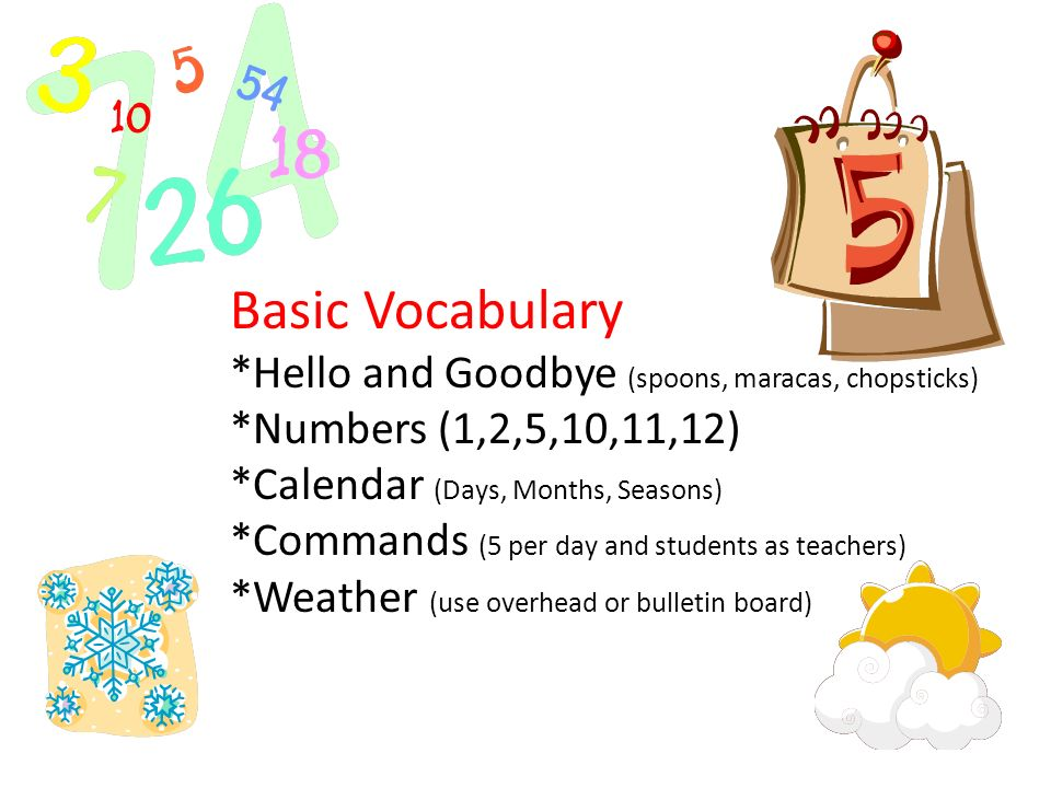 Basic Vocabulary *Hello and Goodbye (spoons, maracas, chopsticks) *Numbers (1,2,5,10,11,12) *Calendar (Days, Months, Seasons) *Commands (5 per day and